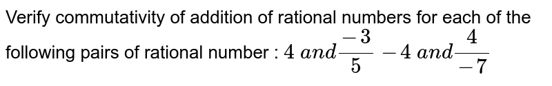 Verify commutativity of addition of rational   numbers for each of the following pairs of rational number :   `4\ a n d(-3)/5`   `-4\ a n d4/(-7)`