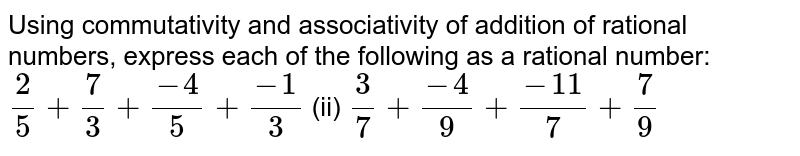 Using commutativity and associativity of   addition of rational numbers, express each of the following as a rational   number:  `2/5+7/3+(-4)/5+(-1)/3`    (ii) `3/7+(-4)/9+(-11)/7+7/9`