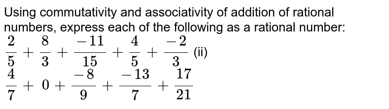 Using commutativity and associativity of   addition of rational numbers, express each of the following as a rational   number:  `2/5+8/3+(-11)/(15)+4/5+(-2)/3`    (ii) `4/7+\ 0+(-8)/9+(-13)/7+(17)/(21)`