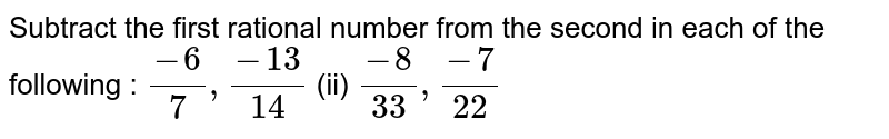 Subtract the first rational number from the   second in each of the following :  `(-6)/7,(-13)/(14)`    (ii) `(-8)/(33),(-7)/(22)`