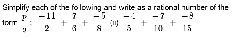 Simplify each of the following and write as a   rational number of the form `p/q :\ `  `(-11)/2+7/6+(-5)/8`    (ii) `(-4)/5+(-7)/(10)+(-8)/(15)`