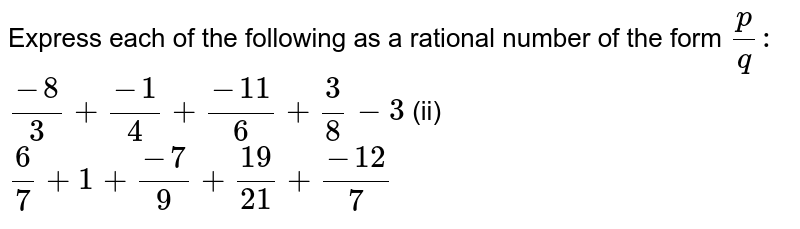 Express each of the following as a rational   number of the form `p/q :\ `  `(-8)/3+(-1)/4+(-11)/6+3/8-3`  (ii) `6/7+1+(-7)/9+(19)/(21)+(-12)/7`