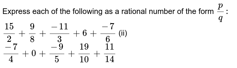 Express each of the following as a rational   number of the form `p/q :\ `  `(15)/2+9/8+(-11)/3+6+(-7)/6`    (ii) `(-7)/4+0+(-9)/5+(19)/(10)+(11)/(14)`