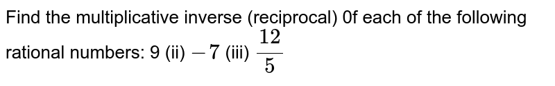 Find the   multiplicative inverse (reciprocal) 0f each of the following rational   numbers:  9 (ii) `-7`  (iii) `(12)/5`