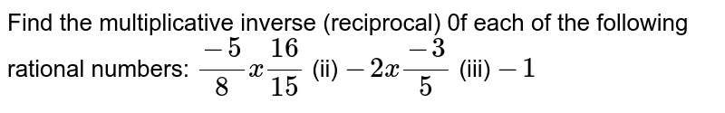 Find the   multiplicative inverse (reciprocal) 0f each of the following rational   numbers:  `(-5)/8x(16)/(15)`    (ii) `-2x(-3)/5`    (iii) `-1`