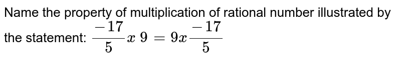 Name the property of multiplication of rational   number illustrated by the statement: `(-17)/5x\ 9=9x(-17)/5`