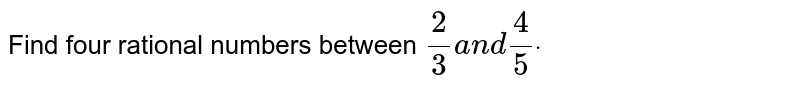Find four rational numbers between `2/3a n d4/5dot`