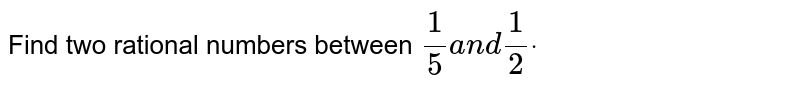 Find two rational numbers between `1/5a n d1/2dot`