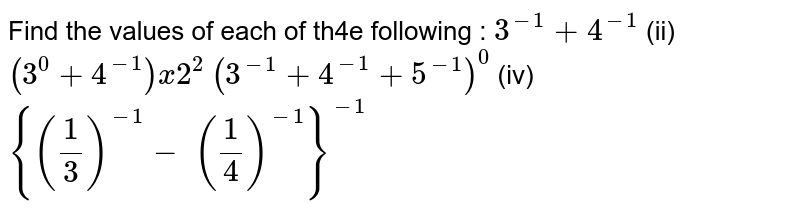 Find the values of each of th4e following :  `3^(-1)+4^(-1)`  (ii) `(3^0+4^(-1))x2^2`  `(3^(-1)+4^(-1)+5^(-1))^0`    (iv) `{(1/3)^(-1)- (1/4)^(-1)}^(-1)`