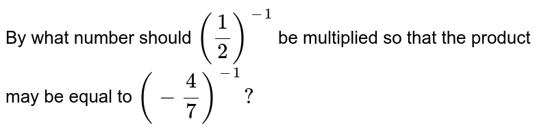 By what number should `(1/2)^(-1)` be multiplied so that the product may be equal   to `(-4/7)^(-1)? `