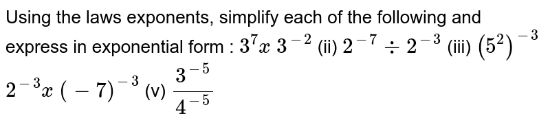 Using the laws exponents, simplify each of the   following and express in exponential form :  `3^7x 3^(-2)`    (ii) `2^(-7)-:2^(-3)`    (iii) `(5^2)^(-3)`  `2^(-3)x (-7)^(-3)`    (v) `(3^(-5))/(4^(-5))`