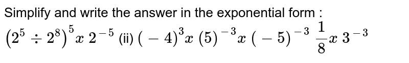 Simplify and write the answer in the   exponential form :  `(2^5-:2^8)^5x 2^(-5)`    (ii) `(-4)^3x (5)^(-3)x (-5)^(-3)`   `1/8x 3^(-3)`