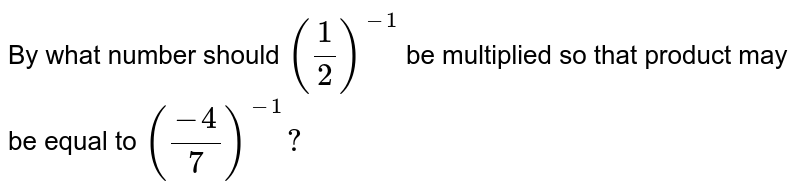 By what number should `(1/2)^(-1)` be multiplied so that product may be equal to `((-4)/7)^(-1)?`