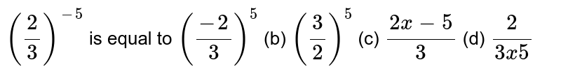 `(2/3)^(-5)` is equal to  `((-2)/3)^5`  (b) `(3/2)^5`  (c)   `(2x-5)/3`    (d) `2/(3x5)`