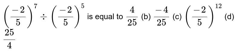 `((-2)/5)^7-:((-2)/5)^5` is equal to  `4/(25)`    (b) `(-4)/(25)`  (c)   `((-2)/5)^(12)`    (d) `(25)/4`