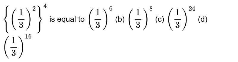 `{(1/3)^2}^4` is equal to  `(1/3)^6`  (b)   `(1/3)^8`    (c) `(1/3)^(24)`    (d) `(1/3)^(16)`