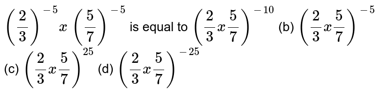 `(2/3)^(-5)x (5/7)^(-5)` is equal to  `(2/3x5/7)^(-10)`    (b) `(2/3x5/7)^(-5)`  (c)   `(2/3x5/7)^(25)`  (d) `(2/3x5/7)^(-25)`