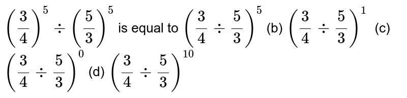 `(3/4)^5-:(5/3)^5` is equal to  `(3/4-:5/3)^5`  (b) `(3/4-:5/3)^1  `  (c) `(3/4-:5/3)^0`  (d)   `(3/4-:5/3)^(10)`