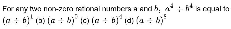 For any two non-zero rational numbers a and `b , a^4-:b^4` is equal to  `(a-:b)^1`  (b)   `(a-:b)^0`  (c) `(a-:b)^4`  (d) `(a-:b)^8`