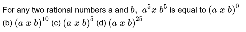 For any two rational numbers a and `b , a^5x b^5` is equal to  `(a x b)^0`  (b) `(a x b)^(10)`  (c)   `(a x b)^5`  (d) `(a x b)^(25)`