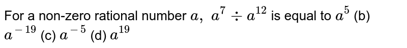 For a non-zero rational number `a , a^7-:a^(12) ` is equal to  `a^5`  (b)   `a^(-19)`  (c)   `a^(-5)`  (d)   `a^(19)`