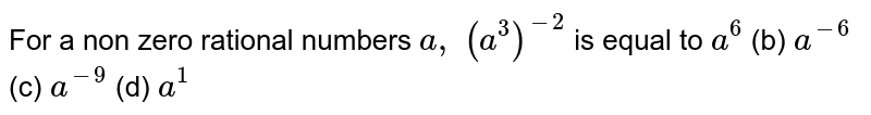 For a non zero rational numbers `a , (a^3)^(-2)` is equal to  `a^6`  (b) `a^(-6)`    (c) `a^(-9)`    (d) `a^1`