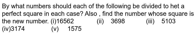 By what numbers should each of the following be   divided to het a perfect square in each case? Also ,   find the number whose square is the new number. (i)16562 (ii) 3698 (iii) 5103 (iv)3174 (v) 1575
