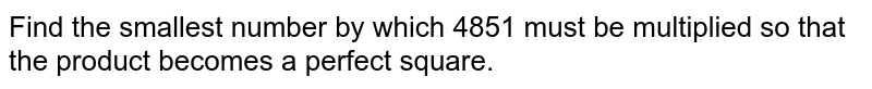 Find the smallest number by which 4851 must be   multiplied so that the product becomes a perfect square.