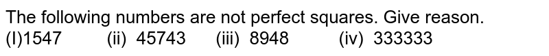 The following numbers are not perfect squares.   Give reason.  (I)1547   (ii) 45743 (iii)   8948 (iv) 333333
