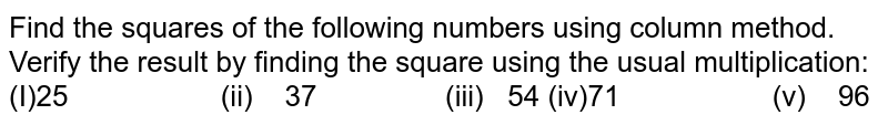 Find the squares of the following numbers using   column method. Verify the result by finding the square using the usual   multiplication: (I)25 (ii) 37 (iii) 54 (iv)71 (v) 96