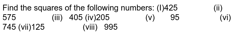 Find the squares of the following numbers:  (I)425 (ii) 575 (iii) 405 (iv)205 (v) 95 (vi) 745 (vii)125 (viii) 995