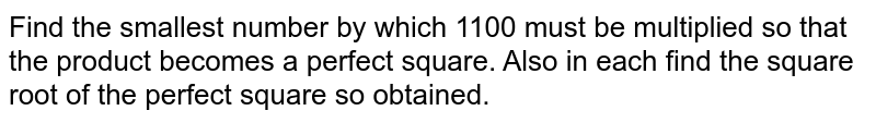 Find the smallest number by which 1100 must be   multiplied so that the product becomes a perfect square. Also in each find   the square root of the perfect square so obtained.