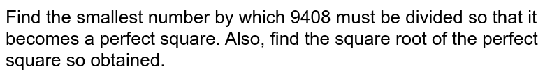 Find the smallest number by which 9408 must be   divided so that it becomes a perfect square. Also, find the square root of   the perfect square so obtained.