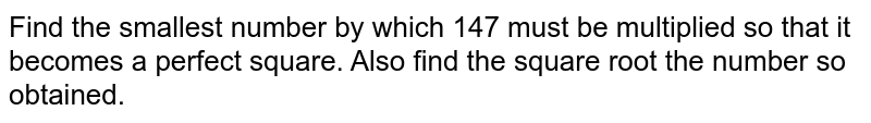 Find the smallest number by which 147 must be   multiplied so that it becomes a perfect square. Also find the square root the   number so obtained.