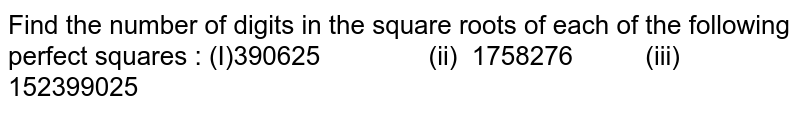 Find the number of digits in the square roots   of each of the following perfect squares : (I)390625 (ii) 1758276 (iii) 152399025