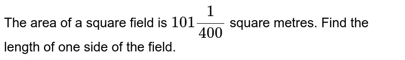 The area of a square field is `101 1/(400)` square metres. Find the length of one side of the   field.