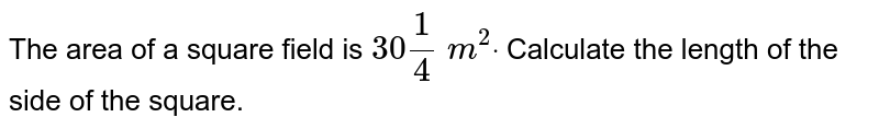 The area of a square field is `30 1/4\ m^2dot` Calculate the length of the side of the square.