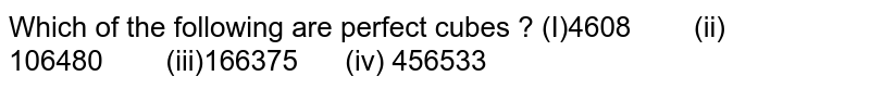 Which of the following are perfect cubes ? (I)4608   (ii) 106480  (iii)166375 (iv) 456533