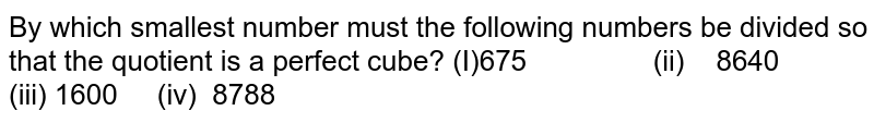 By which smallest number must the following   numbers be divided so that the quotient is a perfect cube? (I)675 (ii) 8640 (iii) 1600 (iv)   8788