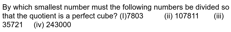 By which smallest number must the following   numbers be divided so that the quotient is a perfect cube? (I)7803   (ii) 107811 (iii)   35721 (iv) 243000