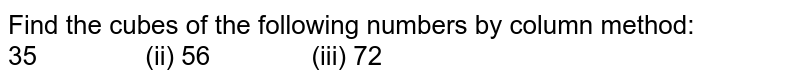 Find the cubes of the following numbers by   column method:  35   (ii) 56 (iii) 72