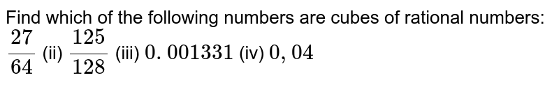Find which of the following numbers are cubes   of rational numbers:  `(27)/(64)`    (ii) `(125)/(128)`    (iii) `0. 001331`    (iv) `0, 04`