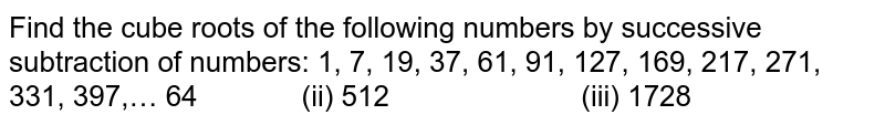 Find the cube roots of the following numbers by   successive subtraction of numbers: 1, 7, 19, 37, 61, 91, 127, 169, 217, 271, 331,   397,… 64   (ii) 512   (iii) 1728
