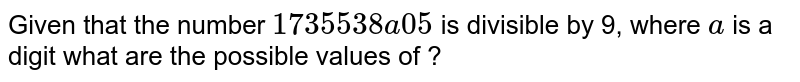 Given that the number `  1735538 a 05 ` is divisible by 9, where ` a ` is a digit what are the possible values of ?