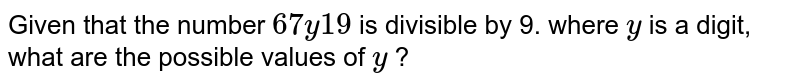 Given that the number `  67 y 19 ` is divisible by 9. where `y` is a digit, what are the possible values of `y` ?