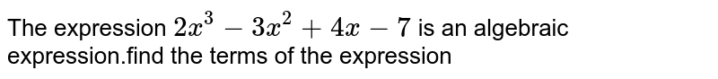 The expression `2x^3-3x^2+4x-7\ ` is an algebraic expression.find the terms of the expression