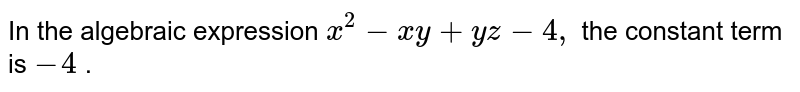 In the algebraic expression `x^2-x y+y z-4,` the constant term is `-4` .