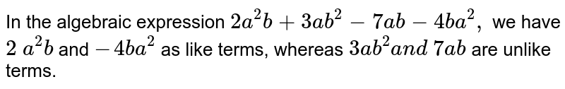 In the algebraic expression `2a^2b+3a b^2-7a b-4b a^2,` we have `2\ a^2b` and `-4b a^2` as like terms, whereas `3a b^2a n d\ 7a b` are unlike terms.