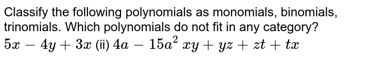 Classify the following polynomials as   monomials, binomials, trinomials. Which polynomials do not fit in any   category? `5x-4y+3x`  (ii) `4a-15 a^2`    `x y+y z+z t+t x`
