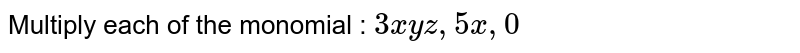 Multiply each of the monomial : `3x y z ,5x ,0`